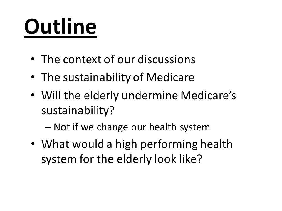 The context There are assertions that Medicare is not sustainable There are assertions that even if Medicare is sustainable now the aging of the population will make it unsustainable in the future Canada is just now slowly pulling out of a serious economic downturn