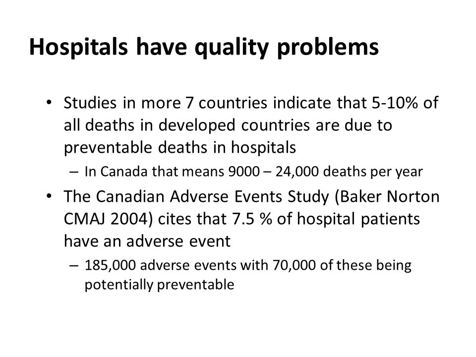 Hospitals have quality problems Studies in more 7 countries indicate that 5-10% of all deaths in developed countries are due to preventable deaths in hospitals – In Canada that means 9000 – 24,000 deaths per year The Canadian Adverse Events Study (Baker Norton CMAJ 2004) cites that 7.5 % of hospital patients have an adverse event – 185,000 adverse events with 70,000 of these being potentially preventable