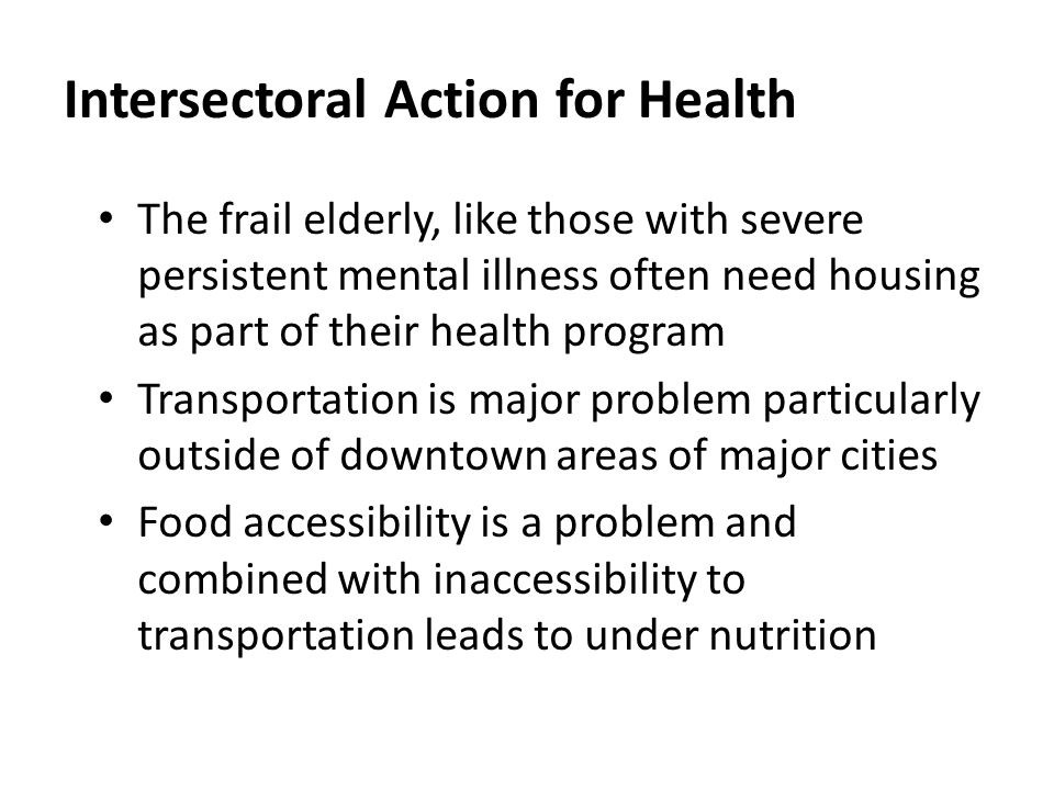 Intersectoral Action for Health The frail elderly, like those with severe persistent mental illness often need housing as part of their health program Transportation is major problem particularly outside of downtown areas of major cities Food accessibility is a problem and combined with inaccessibility to transportation leads to under nutrition