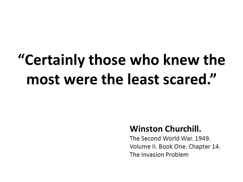 Certainly those who knew the most were the least scared. Winston Churchill.