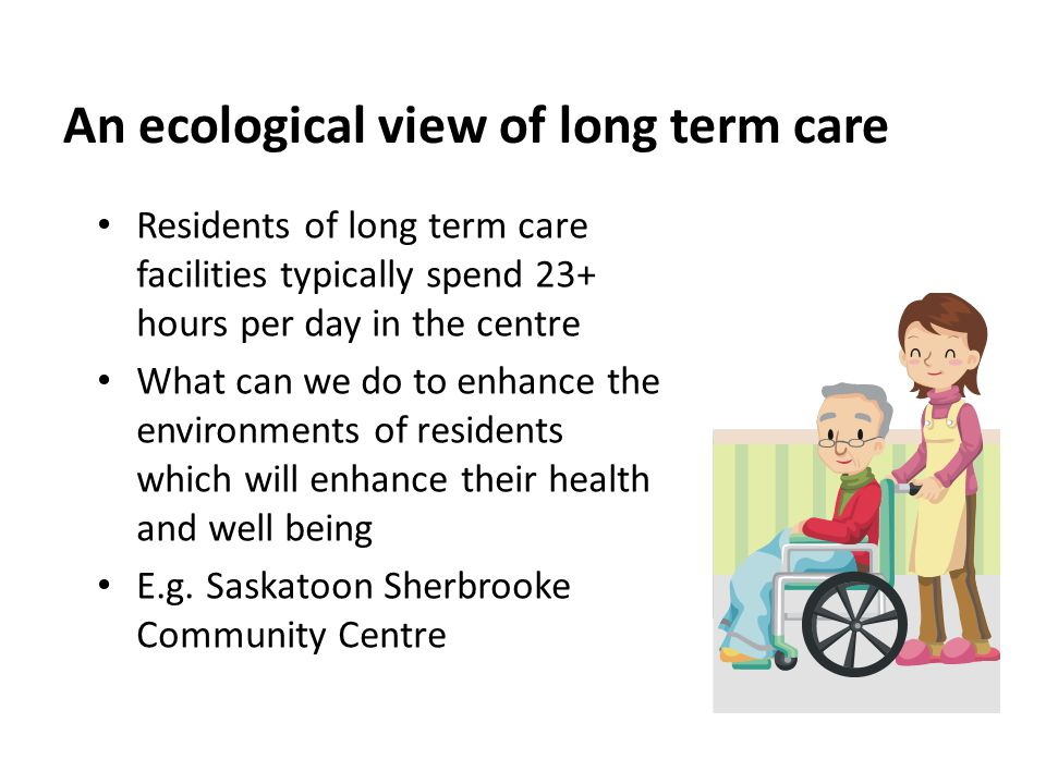 An ecological view of long term care Residents of long term care facilities typically spend 23+ hours per day in the centre What can we do to enhance the environments of residents which will enhance their health and well being E.g.