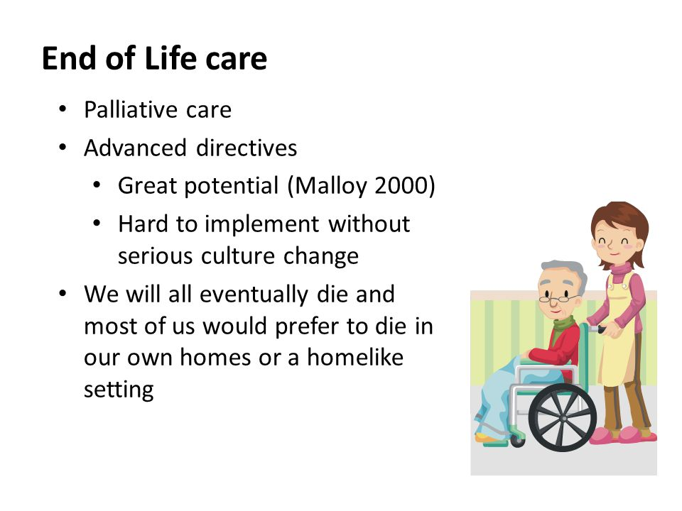 End of Life care Palliative care Advanced directives Great potential (Malloy 2000) Hard to implement without serious culture change We will all eventually die and most of us would prefer to die in our own homes or a homelike setting