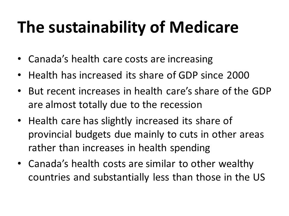 The sustainability of Medicare Canada's health care costs are increasing Health has increased its share of GDP since 2000 But recent increases in health care's share of the GDP are almost totally due to the recession Health care has slightly increased its share of provincial budgets due mainly to cuts in other areas rather than increases in health spending Canada's health costs are similar to other wealthy countries and substantially less than those in the US