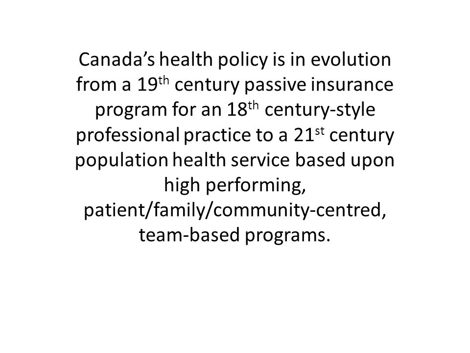 Canada's health policy is in evolution from a 19 th century passive insurance program for an 18 th century-style professional practice to a 21 st century population health service based upon high performing, patient/family/community-centred, team-based programs.