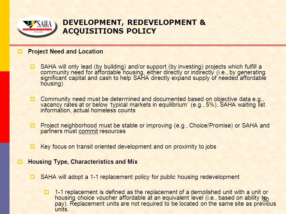 DEVELOPMENT, REDEVELOPMENT & ACQUISITIONS POLICY  Project Need and Location  SAHA will only lead (by building) and/or support (by investing) project