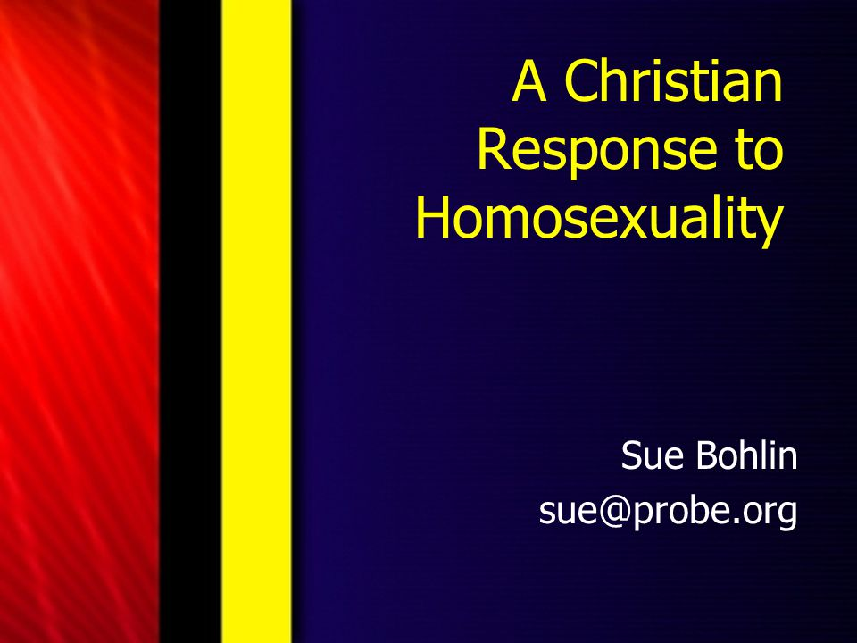 A Christian Response to Homosexuality Sue Bohlin sue@probe.org