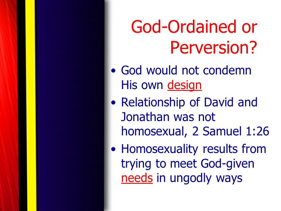 God-Ordained or Perversion? God would not condemn His own design Relationship of David and Jonathan was not homosexual, 2 Samuel 1:26 Homosexuality re