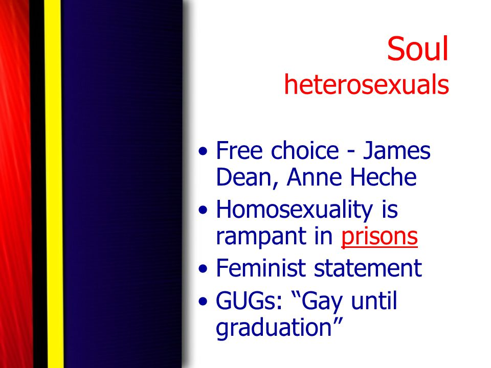 "Soul heterosexuals Free choice - James Dean, Anne Heche Homosexuality is rampant in prisons Feminist statement GUGs: ""Gay until graduation"""