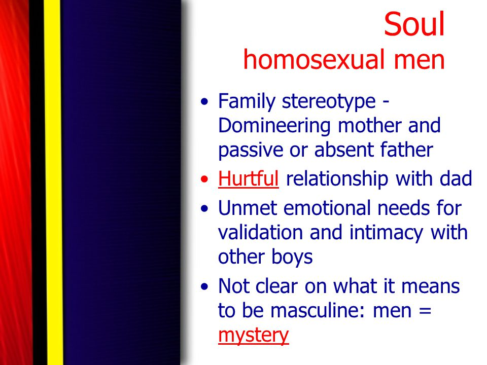 Soul homosexual men Family stereotype - Domineering mother and passive or absent father Hurtful relationship with dad Unmet emotional needs for valida