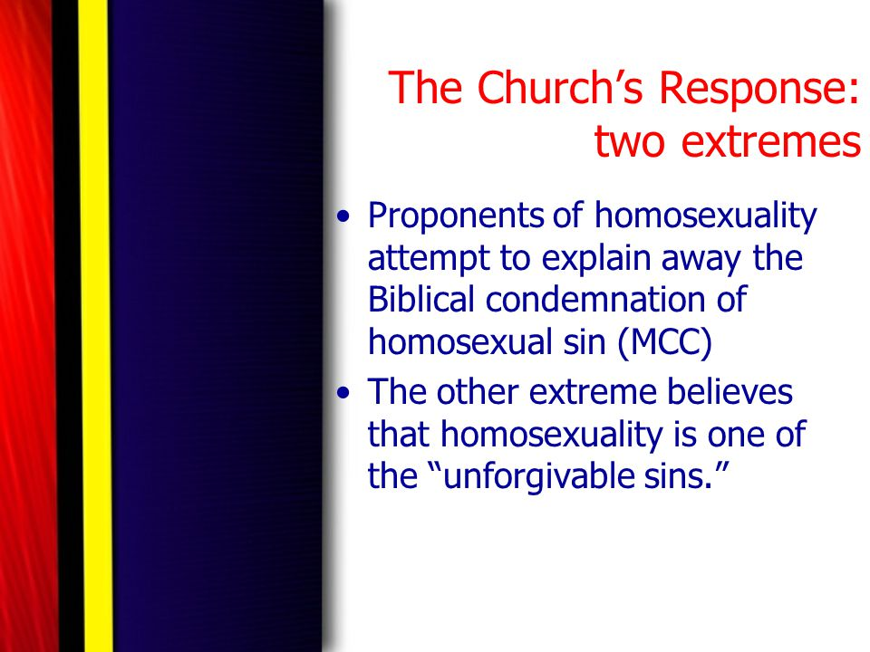 The Church's Response: two extremes Proponents of homosexuality attempt to explain away the Biblical condemnation of homosexual sin (MCC) The other ex