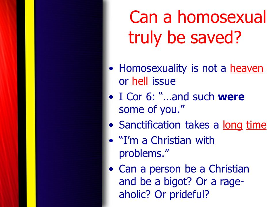 "Can a homosexual truly be saved? Homosexuality is not a heaven or hell issue I Cor 6: ""…and such were some of you."" Sanctification takes a long time """