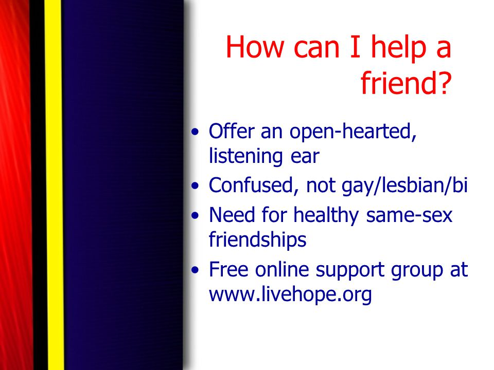 How can I help a friend? Offer an open-hearted, listening ear Confused, not gay/lesbian/bi Need for healthy same-sex friendships Free online support g