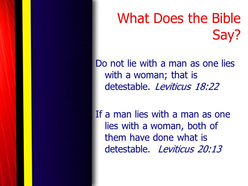 What Does the Bible Say? Do not lie with a man as one lies with a woman; that is detestable. Leviticus 18:22 If a man lies with a man as one lies with
