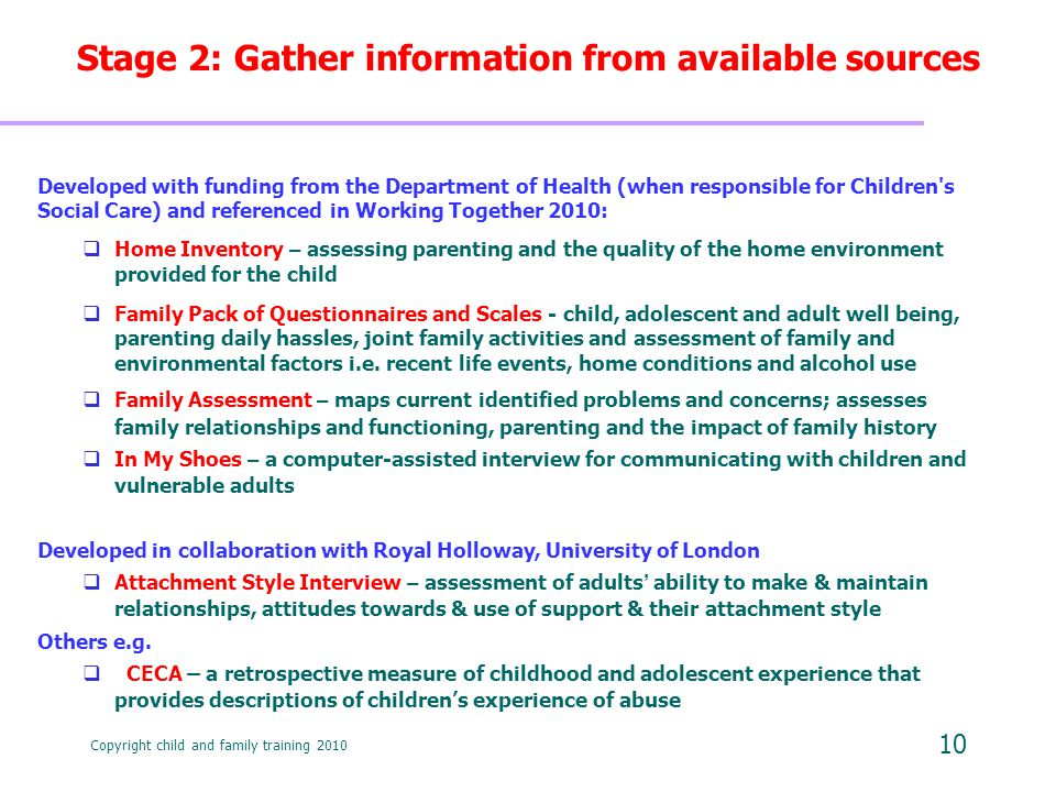 Copyright child and family training 2010 10 Stage 2: Gather information from available sources Developed with funding from the Department of Health (when responsible for Children s Social Care) and referenced in Working Together 2010:  Home Inventory – assessing parenting and the quality of the home environment provided for the child  Family Pack of Questionnaires and Scales - child, adolescent and adult well being, parenting daily hassles, joint family activities and assessment of family and environmental factors i.e.