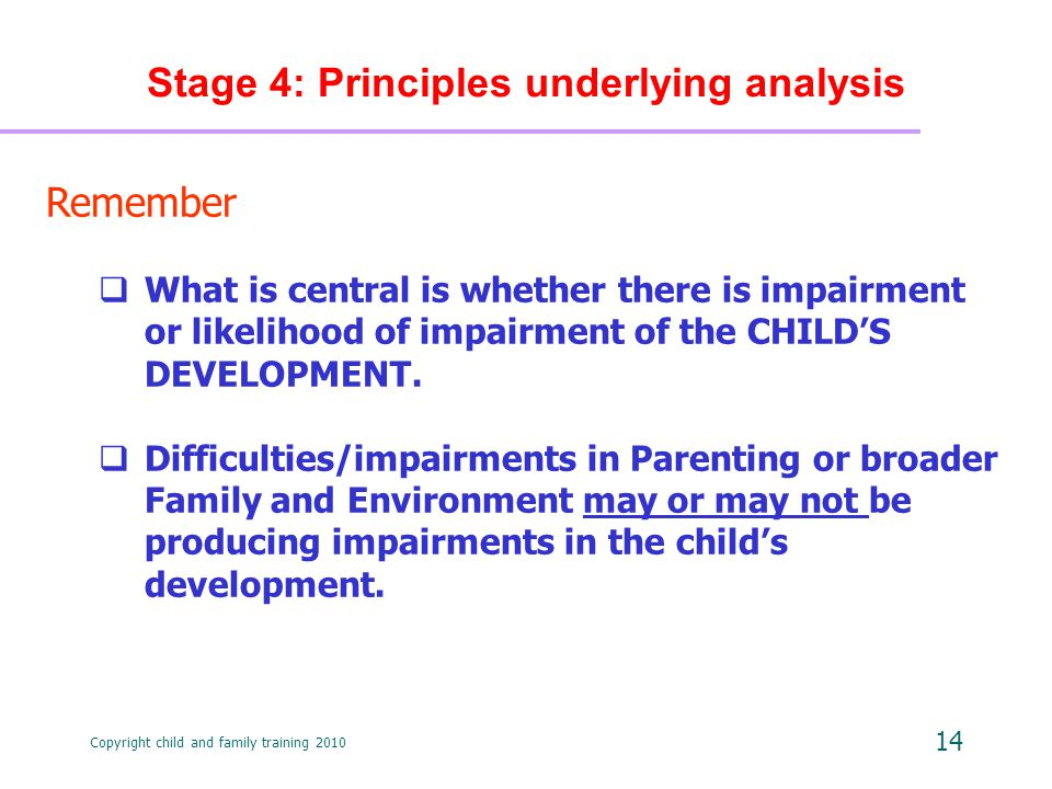 Copyright child and family training 2010 14 Stage 4: Principles underlying analysis Remember  What is central is whether there is impairment or likelihood of impairment of the CHILD'S DEVELOPMENT.