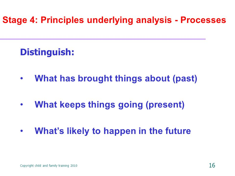 Copyright child and family training 2010 16 Stage 4: Principles underlying analysis - Processes Distinguish: What has brought things about (past) What keeps things going (present) What's likely to happen in the future