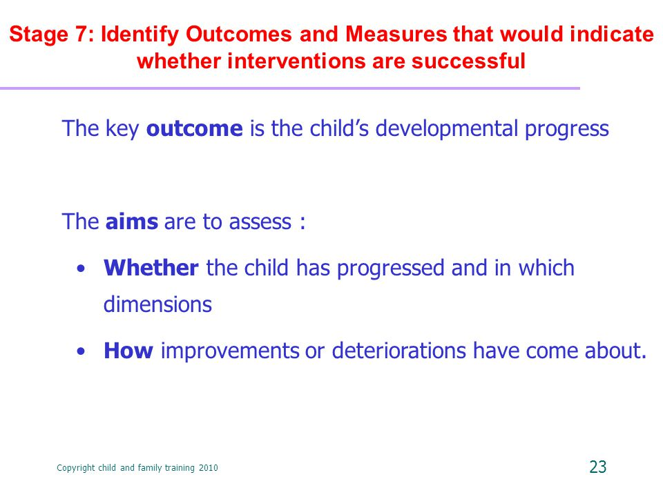 Copyright child and family training 2010 23 Stage 7: Identify Outcomes and Measures that would indicate whether interventions are successful The key outcome is the child's developmental progress The aims are to assess : Whether the child has progressed and in which dimensions How improvements or deteriorations have come about.