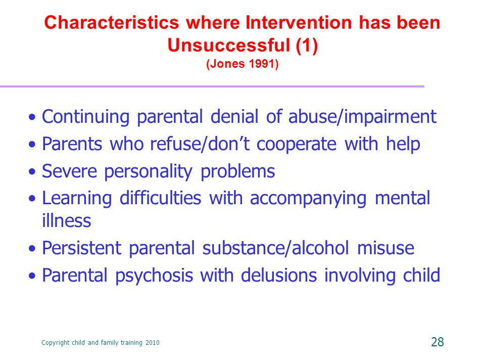 Copyright child and family training 2010 28 Characteristics where Intervention has been Unsuccessful (1) (Jones 1991) Continuing parental denial of abuse/impairment Parents who refuse/don't cooperate with help Severe personality problems Learning difficulties with accompanying mental illness Persistent parental substance/alcohol misuse Parental psychosis with delusions involving child