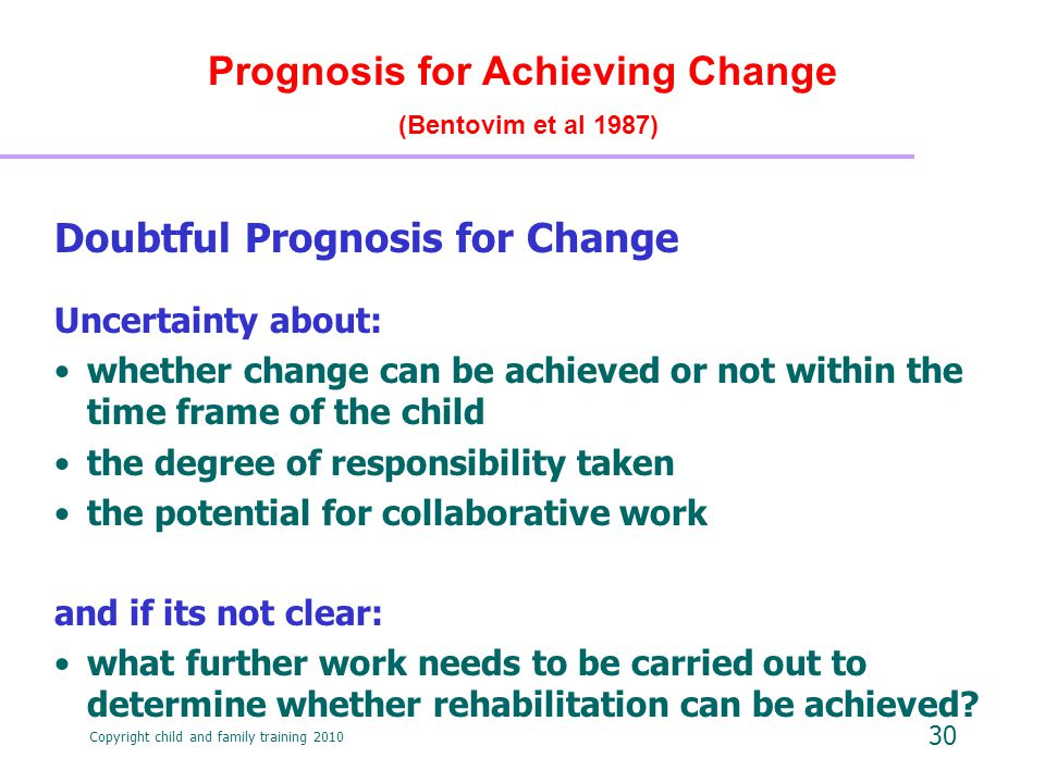 Copyright child and family training 2010 30 Prognosis for Achieving Change (Bentovim et al 1987) Doubtful Prognosis for Change Uncertainty about: whether change can be achieved or not within the time frame of the child the degree of responsibility taken the potential for collaborative work and if its not clear: what further work needs to be carried out to determine whether rehabilitation can be achieved