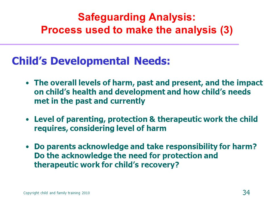 Copyright child and family training 2010 34 Safeguarding Analysis: Process used to make the analysis (3) Child's Developmental Needs: The overall levels of harm, past and present, and the impact on child's health and development and how child's needs met in the past and currently Level of parenting, protection & therapeutic work the child requires, considering level of harm Do parents acknowledge and take responsibility for harm.