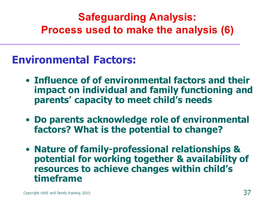 Copyright child and family training 2010 37 Safeguarding Analysis: Process used to make the analysis (6) Environmental Factors: Influence of of environmental factors and their impact on individual and family functioning and parents' capacity to meet child's needs Do parents acknowledge role of environmental factors.