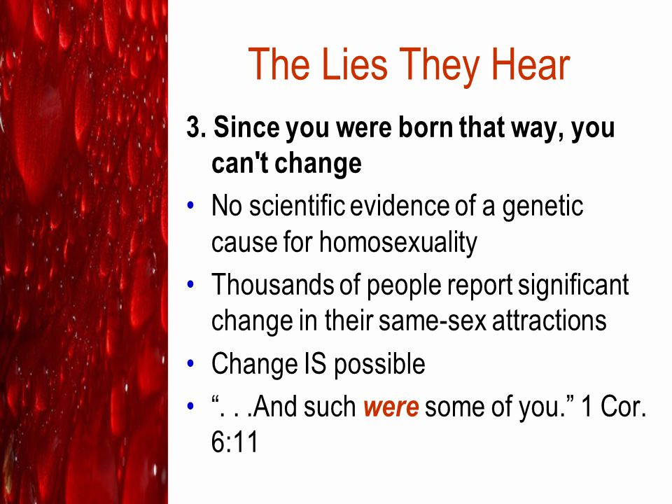 The Lies They Hear 3. Since you were born that way, you can't change No scientific evidence of a genetic cause for homosexuality Thousands of people r
