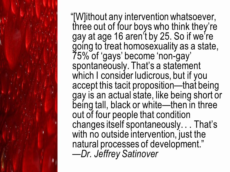 """[W]ithout any intervention whatsoever, three out of four boys who think they're gay at age 16 aren't by 25. So if we're going to treat homosexuality"