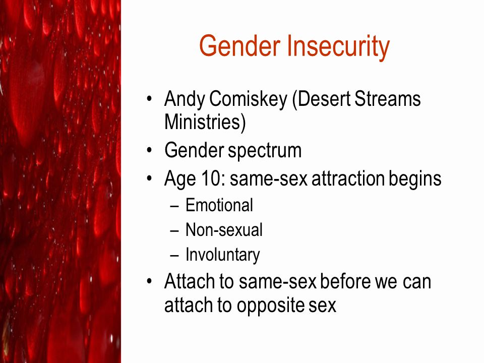 Gender Insecurity Andy Comiskey (Desert Streams Ministries) Gender spectrum Age 10: same-sex attraction begins –Emotional –Non-sexual –Involuntary Att