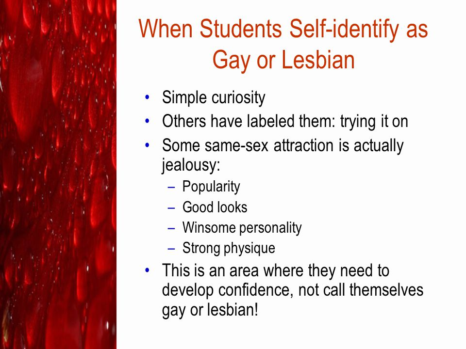 When Students Self-identify as Gay or Lesbian Simple curiosity Others have labeled them: trying it on Some same-sex attraction is actually jealousy: –