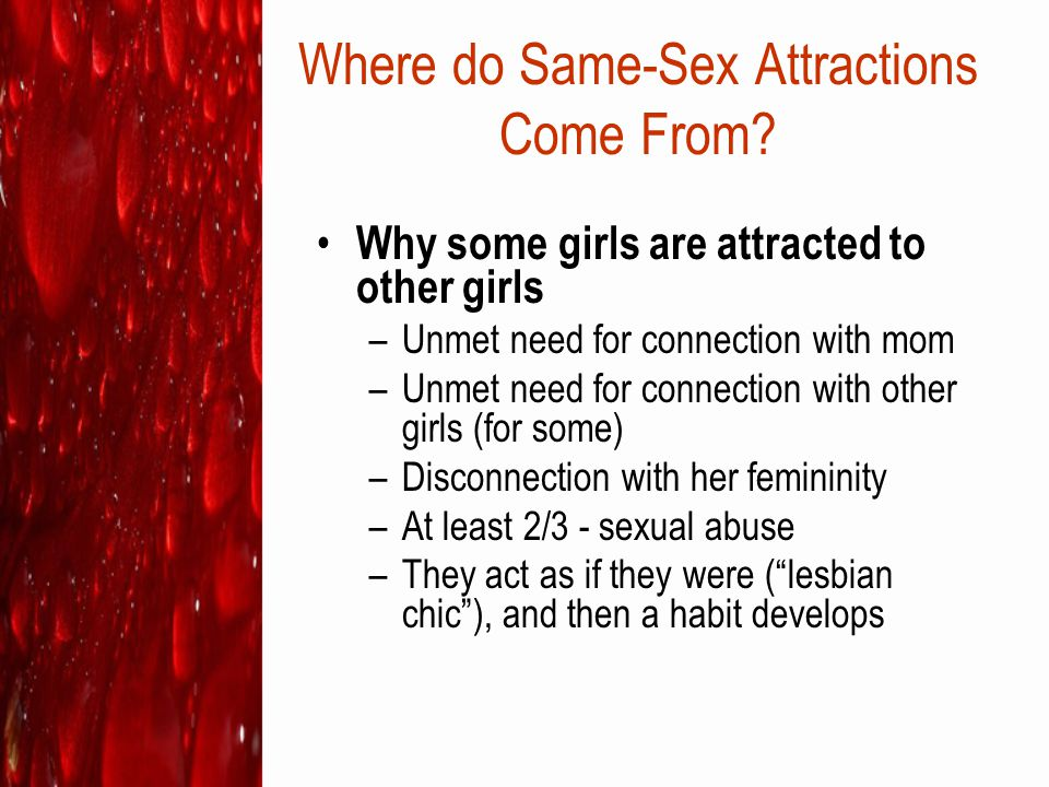 Where do Same-Sex Attractions Come From? Why some girls are attracted to other girls –Unmet need for connection with mom –Unmet need for connection wi