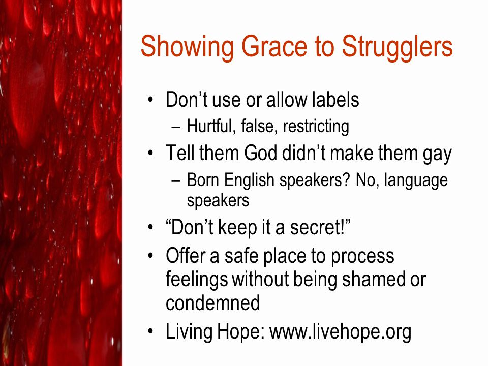 Showing Grace to Strugglers Don't use or allow labels –Hurtful, false, restricting Tell them God didn't make them gay –Born English speakers? No, lang