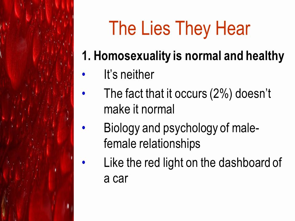 The Lies They Hear Acting on same-sex attractions is not healthy At far greater risk for: –sexually transmitted diseases, including AIDS –alcoholism and drug abuse –depression –emotionally exhausting relationships –a shortened lifespan