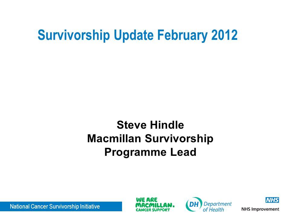National Cancer Survivorship Initiative Survivorship Update February 2012 Steve Hindle Macmillan Survivorship Programme Lead