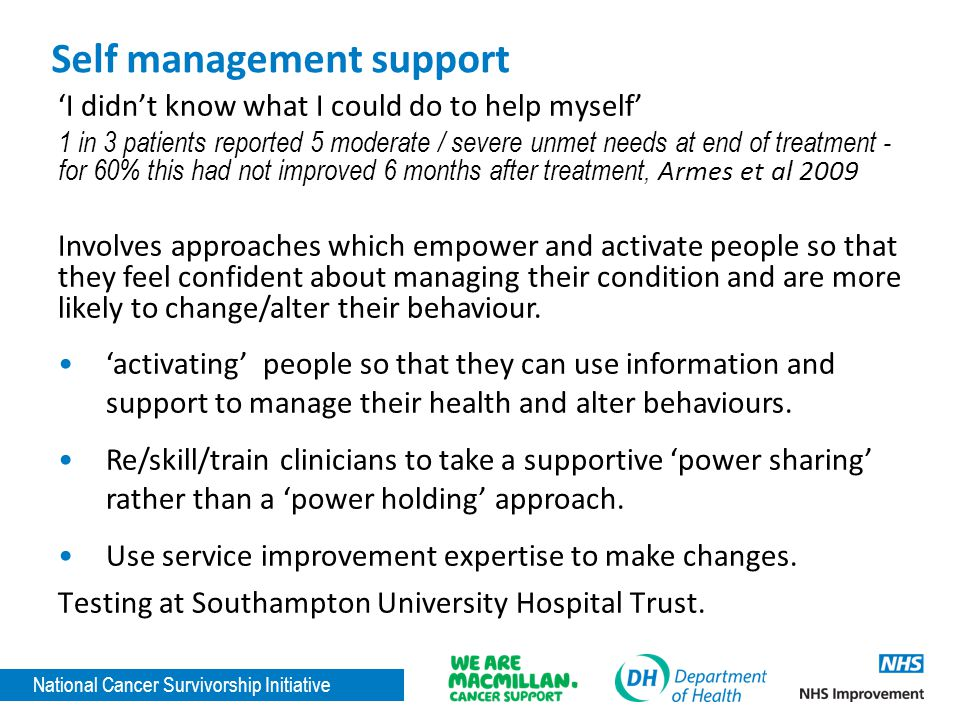 National Cancer Survivorship Initiative Self management support 'I didn't know what I could do to help myself' 1 in 3 patients reported 5 moderate / severe unmet needs at end of treatment - for 60% this had not improved 6 months after treatment, Armes et al 2009 Involves approaches which empower and activate people so that they feel confident about managing their condition and are more likely to change/alter their behaviour.