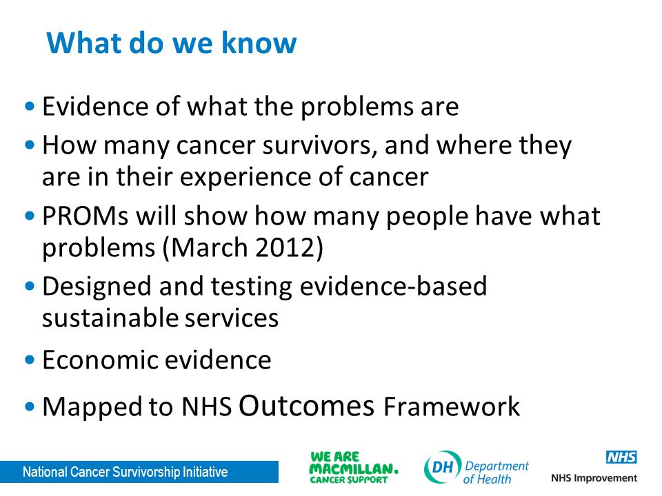 National Cancer Survivorship Initiative What do we know Evidence of what the problems are How many cancer survivors, and where they are in their experience of cancer PROMs will show how many people have what problems (March 2012) Designed and testing evidence-based sustainable services Economic evidence Mapped to NHS Outcomes Framework