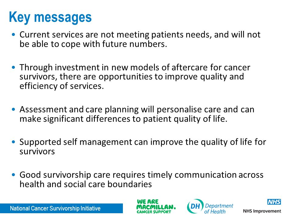 National Cancer Survivorship Initiative Key messages Current services are not meeting patients needs, and will not be able to cope with future numbers.