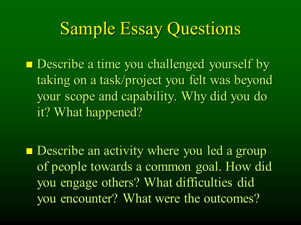 Sample Essay Questions Describe a time you challenged yourself by taking on a task/project you felt was beyond your scope and capability.