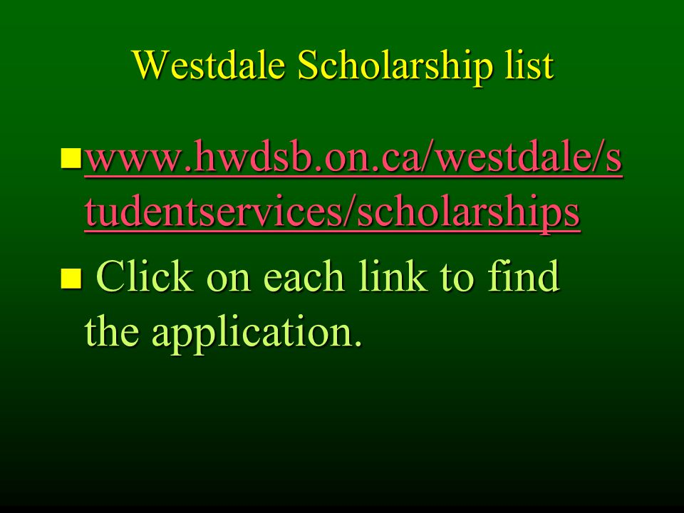 Westdale Scholarship list www.hwdsb.on.ca/westdale/s tudentservices/scholarships www.hwdsb.on.ca/westdale/s tudentservices/scholarships www.hwdsb.on.ca/westdale/s tudentservices/scholarships www.hwdsb.on.ca/westdale/s tudentservices/scholarships Click on each link to find the application.