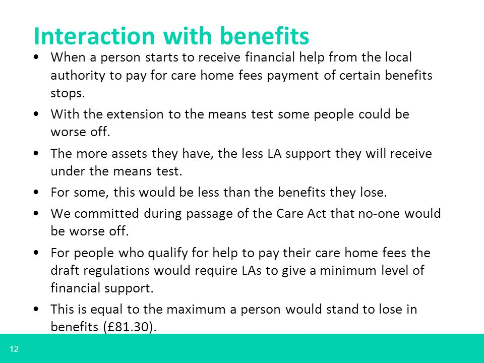 12 When a person starts to receive financial help from the local authority to pay for care home fees payment of certain benefits stops.
