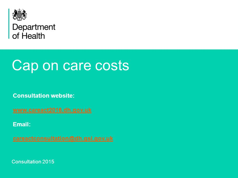 14 Cap on care costs Consultation 2015 Consultation website: www.careact2016.dh.gov.uk Email: careactconsultation@dh.gsi.gov.uk