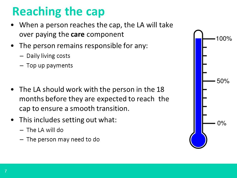 7 When a person reaches the cap, the LA will take over paying the care component The person remains responsible for any: – Daily living costs – Top up payments The LA should work with the person in the 18 months before they are expected to reach the cap to ensure a smooth transition.