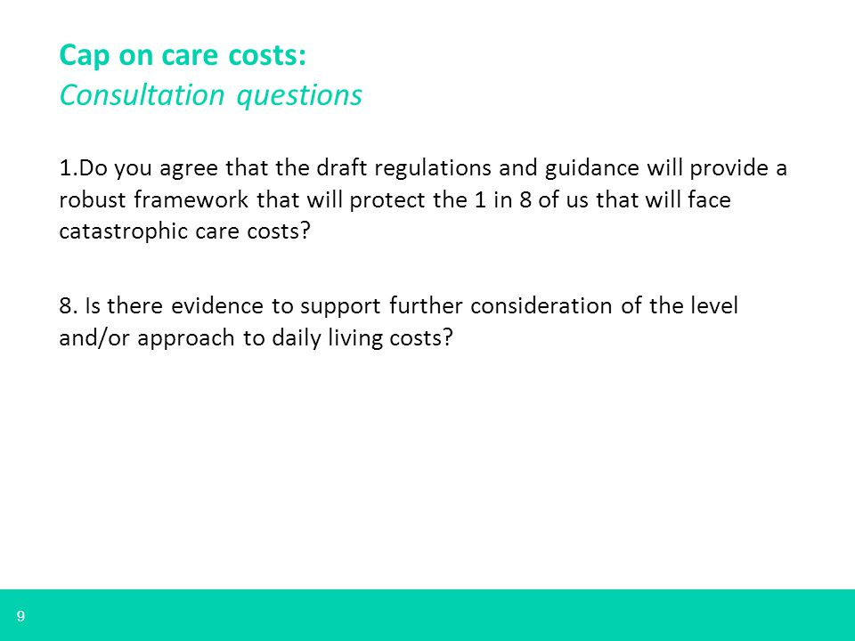 9 1.Do you agree that the draft regulations and guidance will provide a robust framework that will protect the 1 in 8 of us that will face catastrophic care costs.