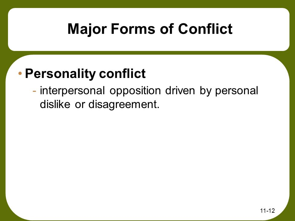 11-12 Major Forms of Conflict Personality conflict -interpersonal opposition driven by personal dislike or disagreement.