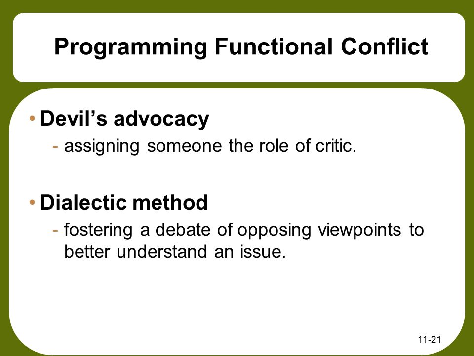 11-21 Programming Functional Conflict Devil's advocacy -assigning someone the role of critic. Dialectic method -fostering a debate of opposing viewpoi