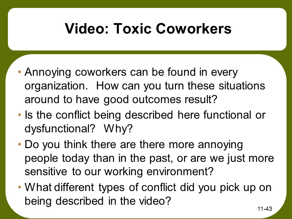 11-43 Video: Toxic Coworkers Annoying coworkers can be found in every organization. How can you turn these situations around to have good outcomes res