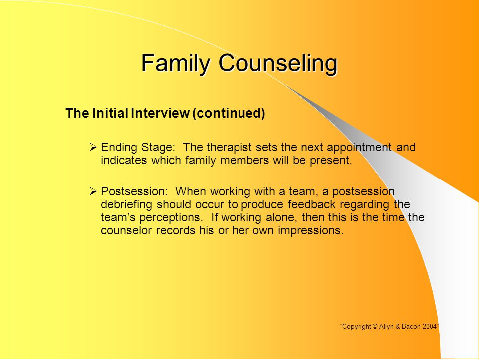 Family Counseling The Initial Interview (continued)  Ending Stage: The therapist sets the next appointment and indicates which family members will be present.
