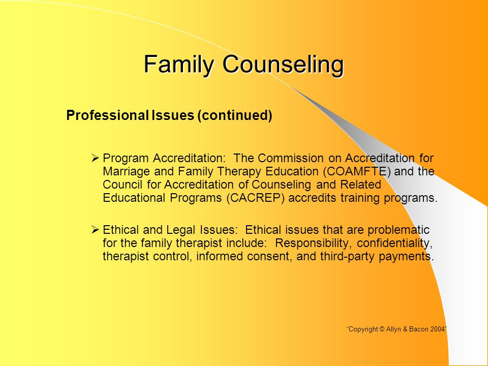 Family Counseling Professional Issues (continued)  Program Accreditation: The Commission on Accreditation for Marriage and Family Therapy Education (COAMFTE) and the Council for Accreditation of Counseling and Related Educational Programs (CACREP) accredits training programs.