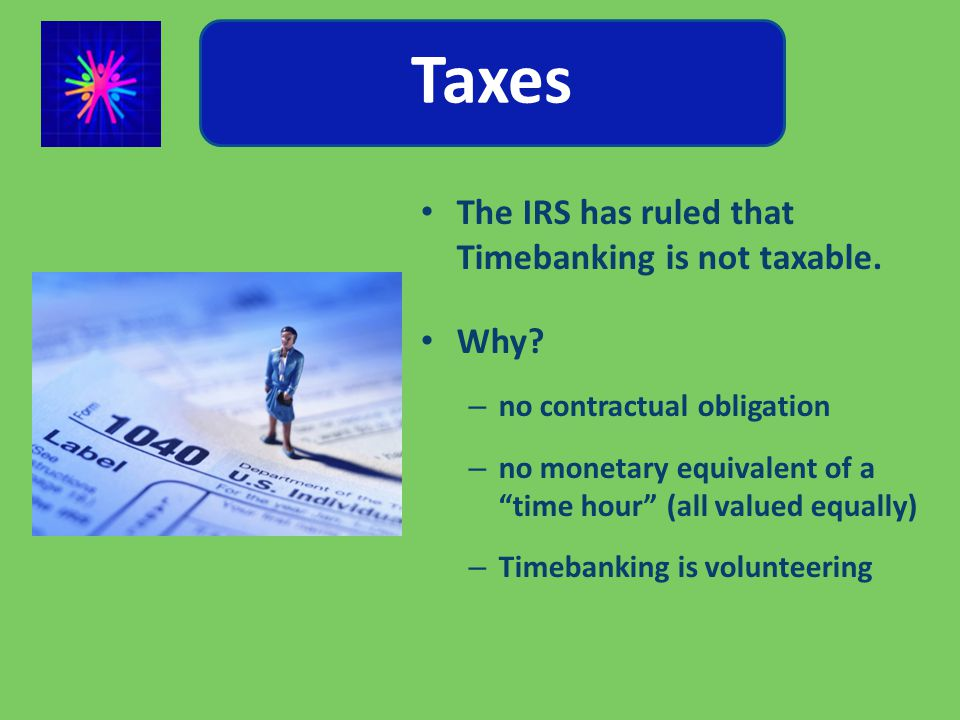Taxes The IRS has ruled that Timebanking is not taxable.
