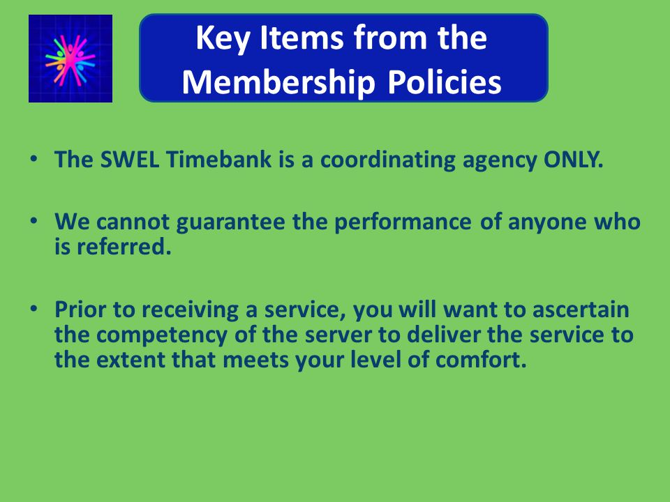 Key Items from the Membership Policies The SWEL Timebank is a coordinating agency ONLY.