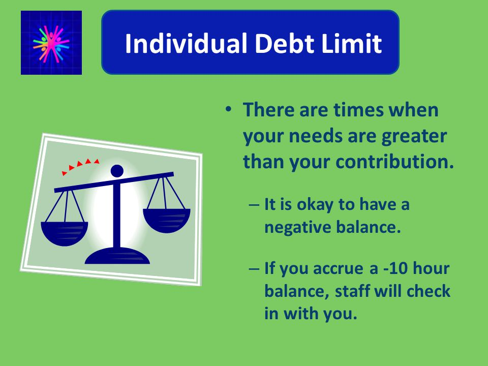 Individual Debt Limit There are times when your needs are greater than your contribution.